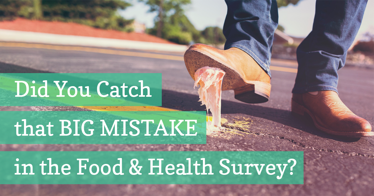 Did you catch that BIG MISTAKE in the Food & Health Survey?